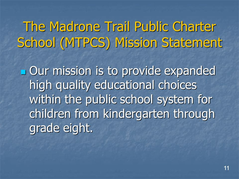 The Madrone Trail Public Charter School (MTPCS) Mission Statement Our mission is to provide expanded high quality educational choices within the public school system for children from kindergarten through grade eight.