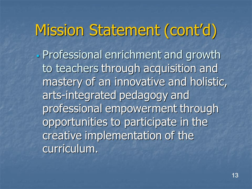 Mission Statement (cont'd)  Professional enrichment and growth to teachers through acquisition and mastery of an innovative and holistic, arts-integrated pedagogy and professional empowerment through opportunities to participate in the creative implementation of the curriculum.