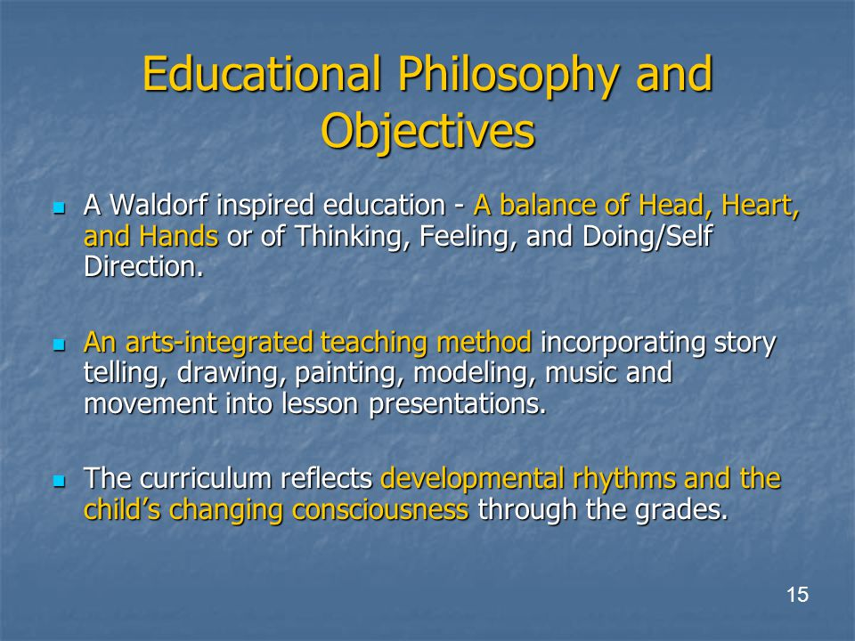 Educational Philosophy and Objectives A Waldorf inspired education - A balance of Head, Heart, and Hands or of Thinking, Feeling, and Doing/Self Direction.