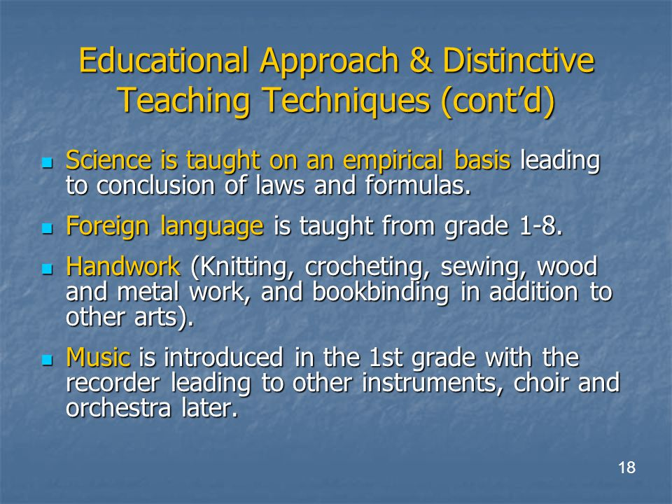 Educational Approach & Distinctive Teaching Techniques (cont'd) Science is taught on an empirical basis leading to conclusion of laws and formulas.