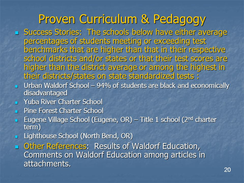 Proven Curriculum & Pedagogy Success Stories: The schools below have either average percentages of students meeting or exceeding test benchmarks that are higher than that in their respective school districts and/or states or that their test scores are higher than the district average or among the highest in their districts/states on state standardized tests : Success Stories: The schools below have either average percentages of students meeting or exceeding test benchmarks that are higher than that in their respective school districts and/or states or that their test scores are higher than the district average or among the highest in their districts/states on state standardized tests : Urban Waldorf School – 94% of students are black and economically disadvantaged Urban Waldorf School – 94% of students are black and economically disadvantaged Yuba River Charter School Yuba River Charter School Pine Forest Charter School Pine Forest Charter School Eugene Village School (Eugene, OR) – Title 1 school (2 nd charter term) Eugene Village School (Eugene, OR) – Title 1 school (2 nd charter term) Lighthouse School (North Bend, OR) Lighthouse School (North Bend, OR) Other References: Results of Waldorf Education, Comments on Waldorf Education among articles in attachments.