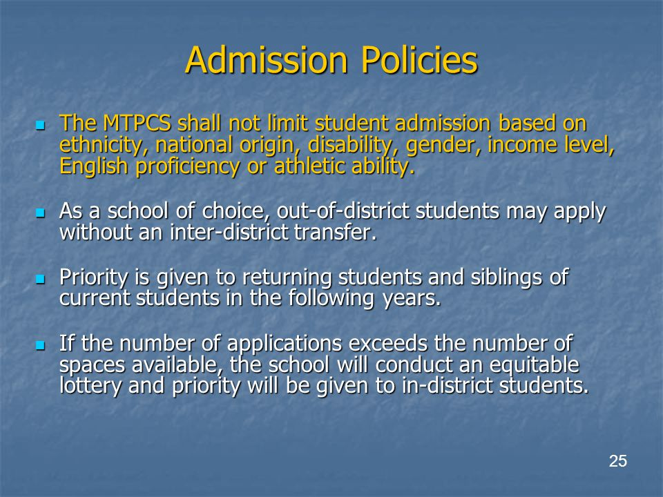 Admission Policies The MTPCS shall not limit student admission based on ethnicity, national origin, disability, gender, income level, English proficiency or athletic ability.