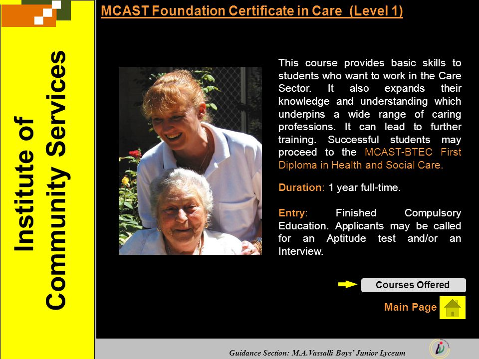 Guidance Section: M.A.Vassalli Boys' Junior Lyceum MCAST Foundation Certificate in Care (Level 1) This course provides basic skills to students who want to work in the Care Sector.