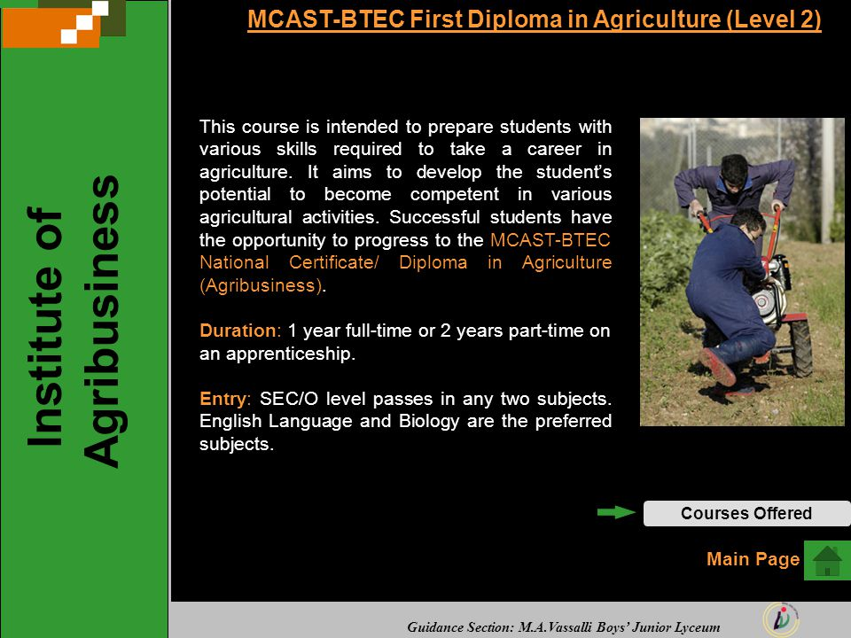 Guidance Section: M.A.Vassalli Boys' Junior Lyceum MCAST-BTEC First Diploma in Agriculture (Level 2) This course is intended to prepare students with