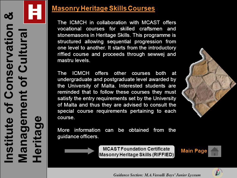 Guidance Section: M.A.Vassalli Boys' Junior Lyceum Masonry Heritage Skills Courses The ICMCH in collaboration with MCAST offers vocational courses for skilled craftsmen and stonemasons in Heritage Skills.