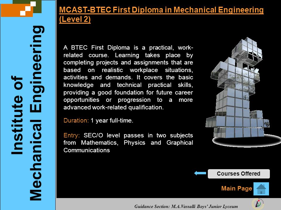 Guidance Section: M.A.Vassalli Boys' Junior Lyceum MCAST-BTEC First Diploma in Mechanical Engineering (Level 2) A BTEC First Diploma is a practical, work- related course.