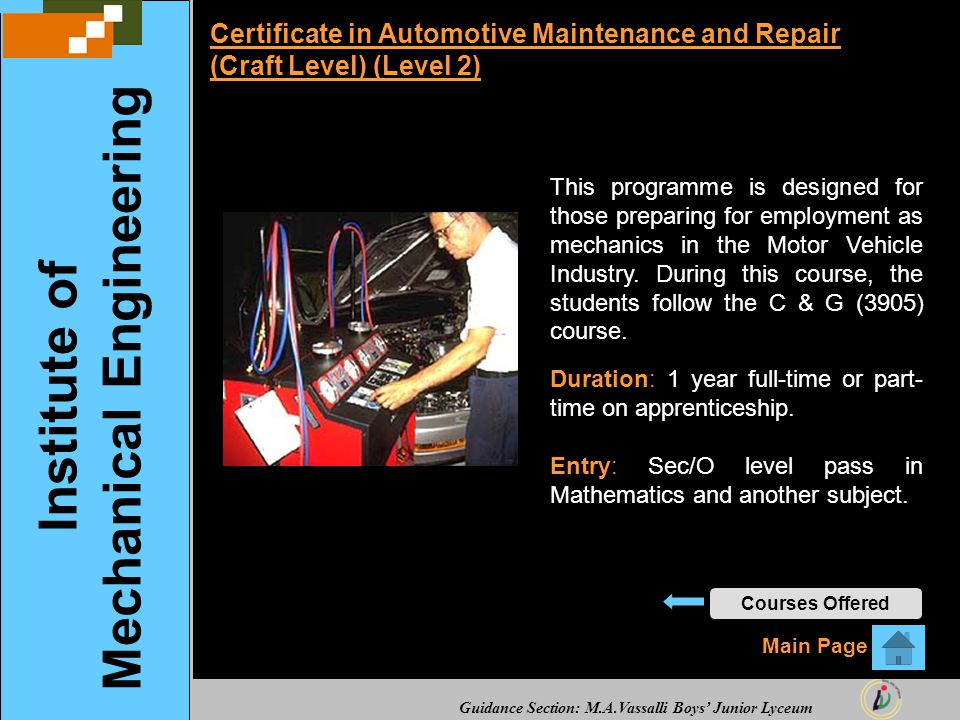 Guidance Section: M.A.Vassalli Boys' Junior Lyceum Certificate in Automotive Maintenance and Repair (Craft Level) (Level 2) This programme is designed for those preparing for employment as mechanics in the Motor Vehicle Industry.