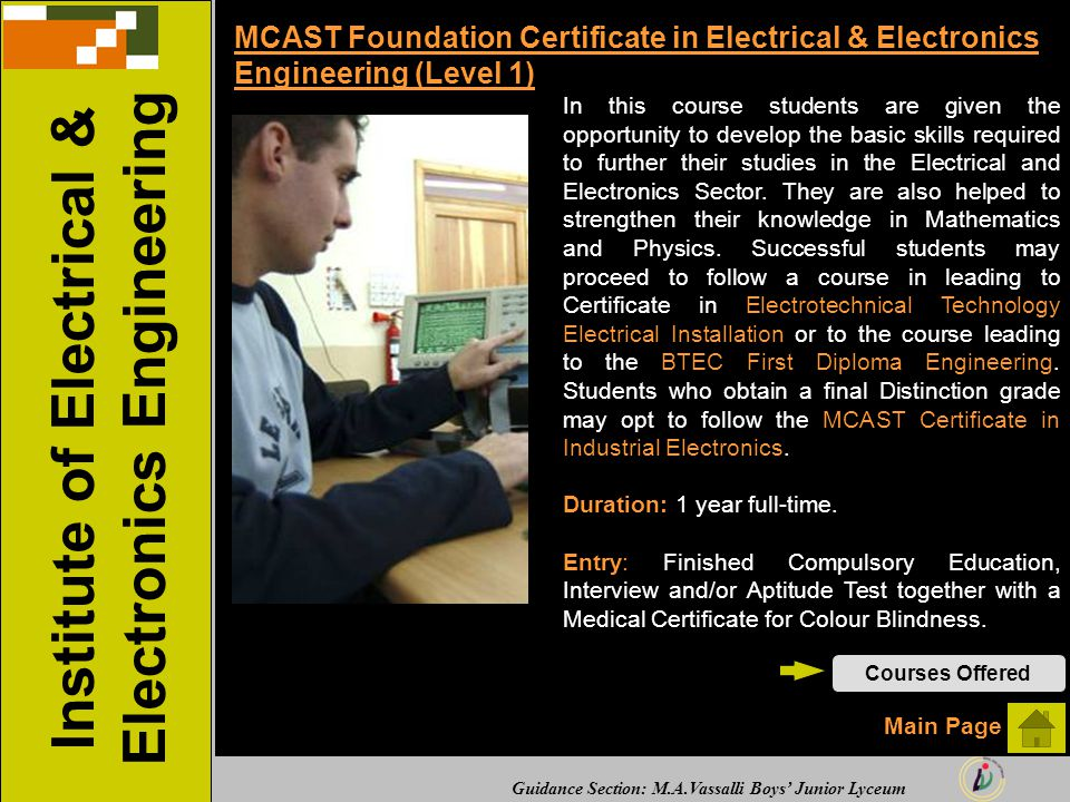 Guidance Section: M.A.Vassalli Boys' Junior Lyceum MCAST Foundation Certificate in Electrical & Electronics Engineering (Level 1) In this course students are given the opportunity to develop the basic skills required to further their studies in the Electrical and Electronics Sector.