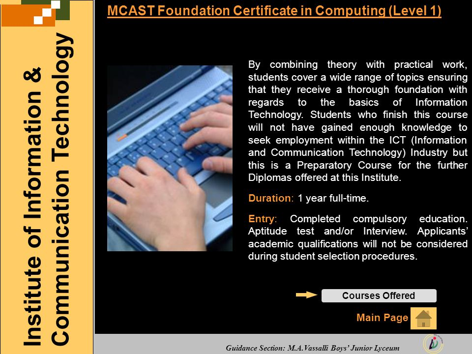 Guidance Section: M.A.Vassalli Boys' Junior Lyceum MCAST Foundation Certificate in Computing (Level 1) By combining theory with practical work, students cover a wide range of topics ensuring that they receive a thorough foundation with regards to the basics of Information Technology.