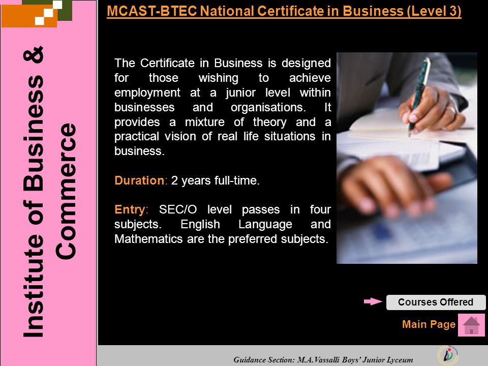 Guidance Section: M.A.Vassalli Boys' Junior Lyceum MCAST-BTEC National Certificate in Business (Level 3) The Certificate in Business is designed for those wishing to achieve employment at a junior level within businesses and organisations.