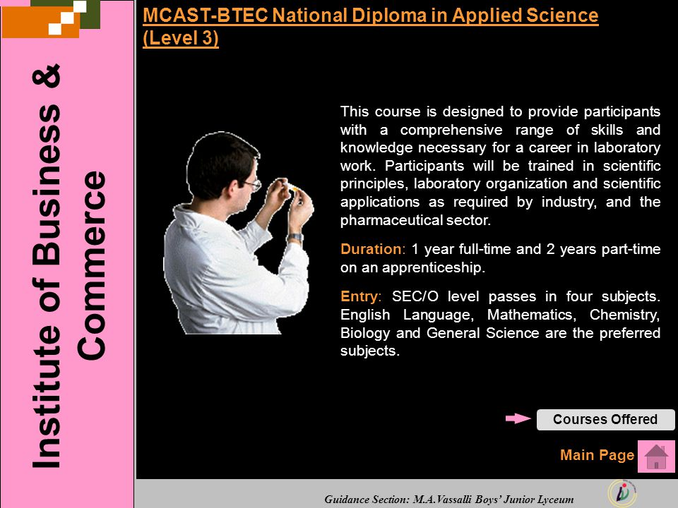 Guidance Section: M.A.Vassalli Boys' Junior Lyceum MCAST-BTEC National Diploma in Applied Science (Level 3) This course is designed to provide participants with a comprehensive range of skills and knowledge necessary for a career in laboratory work.
