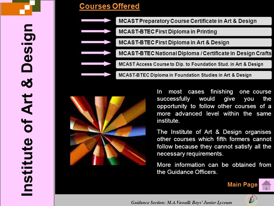 Guidance Section: M.A.Vassalli Boys' Junior Lyceum Courses Offered MCAST Preparatory Course Certificate in Art & DesignMCAST-BTEC First Diploma in PrintingMCAST-BTEC National Diploma / Certificate in Design Crafts MCAST Access Course to Dip.