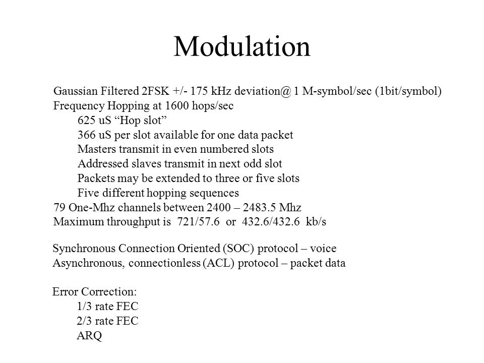 Modulation Gaussian Filtered 2FSK +/- 175 kHz 1 M-symbol/sec (1bit/symbol) Frequency Hopping at 1600 hops/sec 625 uS Hop slot 366 uS per slot available for one data packet Masters transmit in even numbered slots Addressed slaves transmit in next odd slot Packets may be extended to three or five slots Five different hopping sequences 79 One-Mhz channels between 2400 – Mhz Maximum throughput is 721/57.6 or 432.6/432.6 kb/s Synchronous Connection Oriented (SOC) protocol – voice Asynchronous, connectionless (ACL) protocol – packet data Error Correction: 1/3 rate FEC 2/3 rate FEC ARQ
