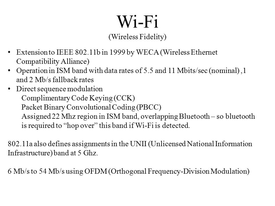 Wi-Fi (Wireless Fidelity) Extension to IEEE b in 1999 by WECA (Wireless Ethernet Compatibility Alliance) Operation in ISM band with data rates of 5.5 and 11 Mbits/sec (nominal),1 and 2 Mb/s fallback rates Direct sequence modulation Complimentary Code Keying (CCK) Packet Binary Convolutional Coding (PBCC) Assigned 22 Mhz region in ISM band, overlapping Bluetooth – so bluetooth is required to hop over this band if Wi-Fi is detected.