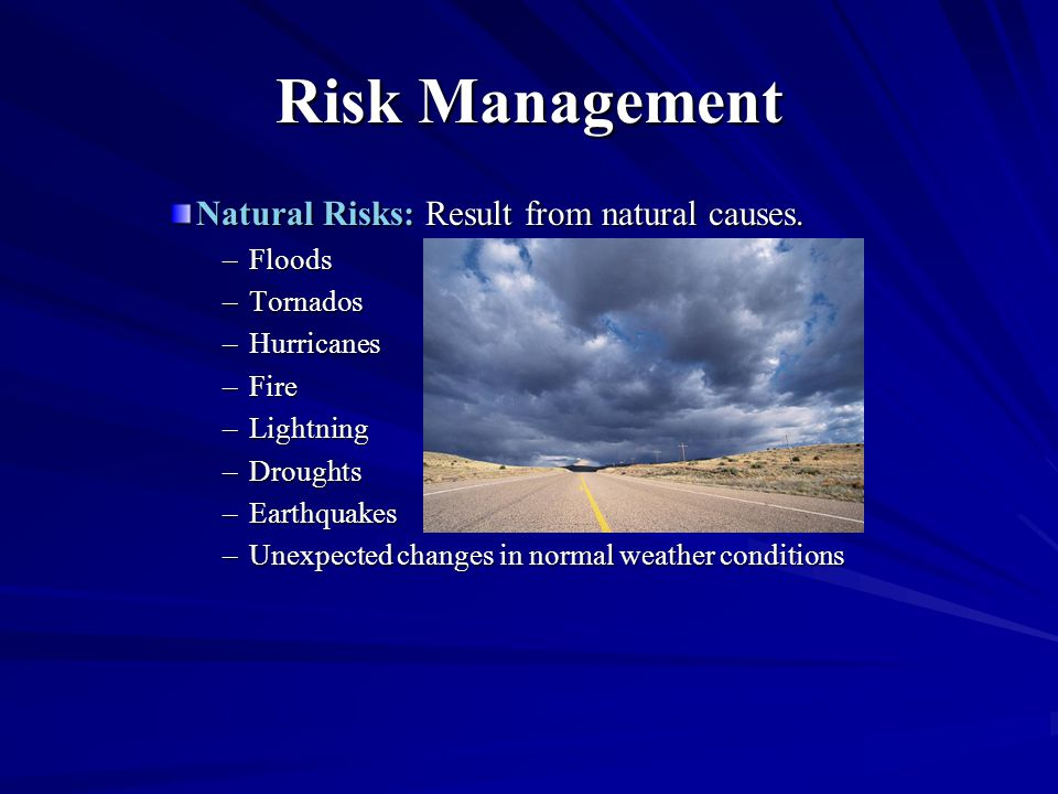 Risk Management Natural Risks: Result from natural causes. –Floods –Tornados –Hurricanes –Fire –Lightning –Droughts –Earthquakes –Unexpected changes i