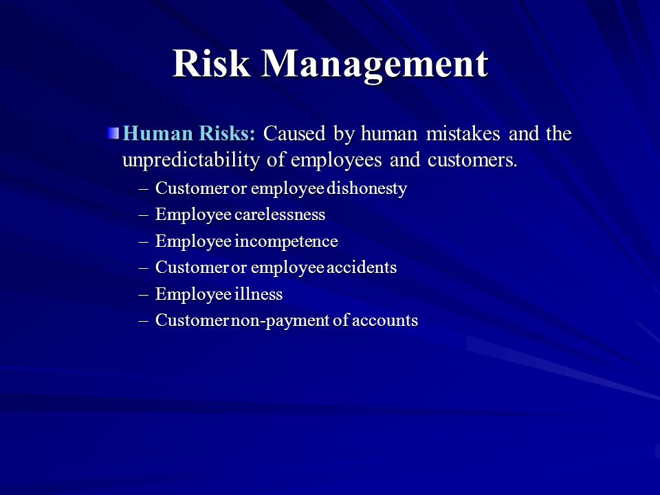 Risk Management Human Risks: Caused by human mistakes and the unpredictability of employees and customers. –Customer or employee dishonesty –Employee