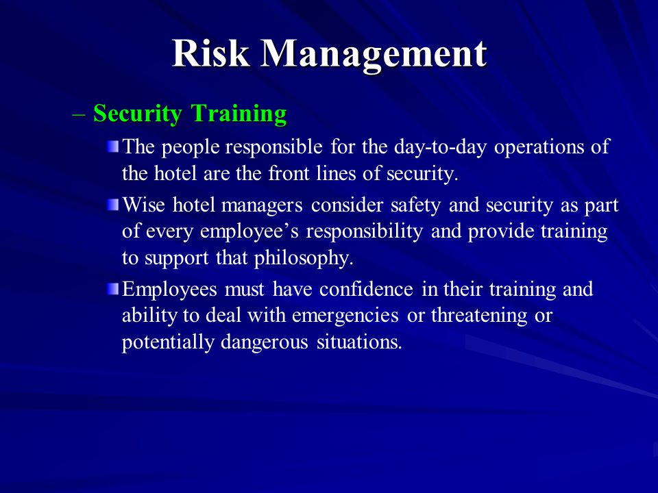 Risk Management –Security Training The people responsible for the day-to-day operations of the hotel are the front lines of security. Wise hotel manag