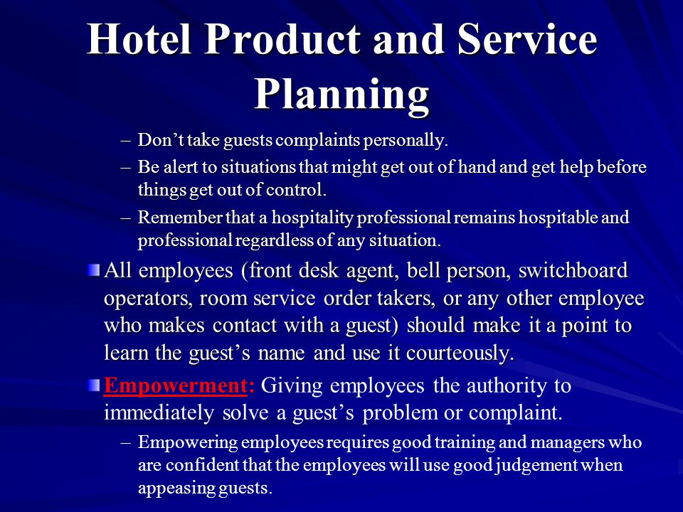Hotel Product and Service Planning –Don't take guests complaints personally. –Be alert to situations that might get out of hand and get help before th