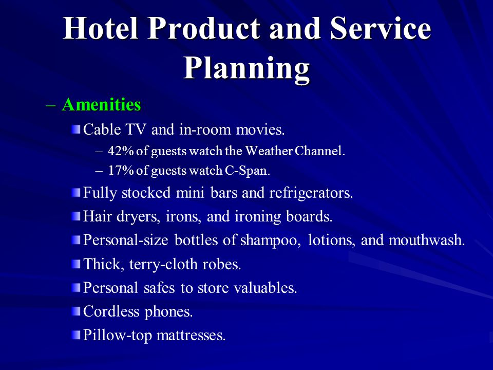 Hotel Product and Service Planning –Amenities Cable TV and in-room movies. – –42% of guests watch the Weather Channel. – –17% of guests watch C-Span.