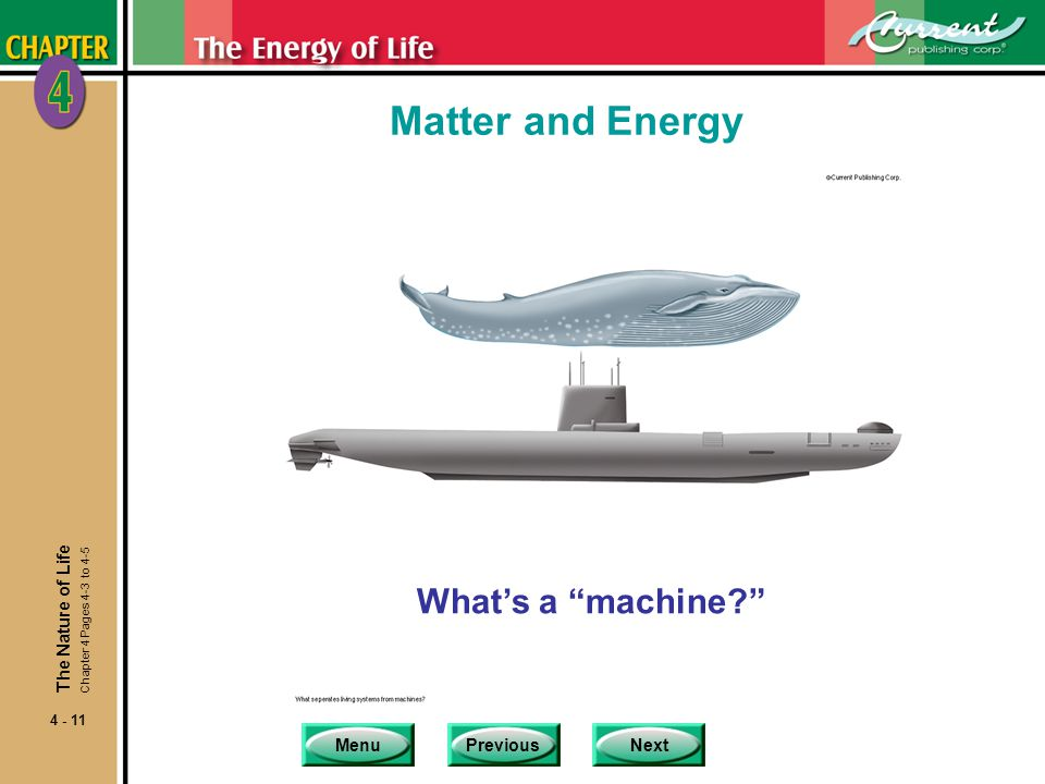 MenuPreviousNext 4 - 11 Matter and Energy What's a machine? The Nature of Life Chapter 4 Pages 4-3 to 4-5