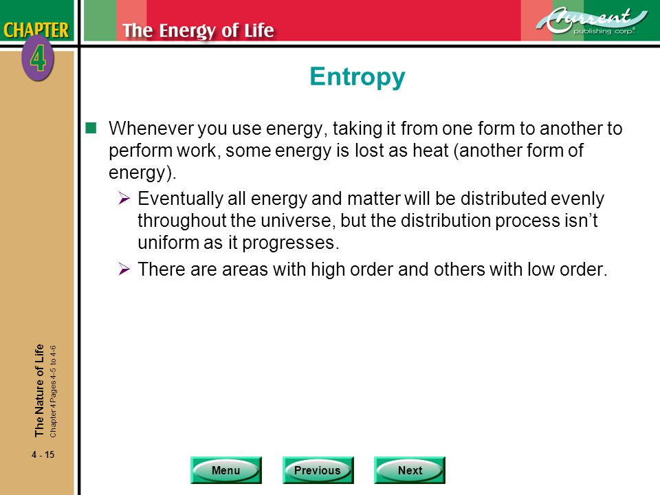 MenuPreviousNext 4 - 15 Entropy nWhenever you use energy, taking it from one form to another to perform work, some energy is lost as heat (another form of energy).