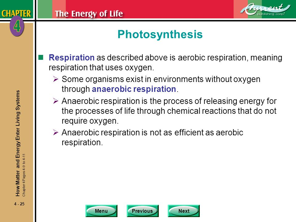 MenuPreviousNext 4 - 25 Photosynthesis nRespiration as described above is aerobic respiration, meaning respiration that uses oxygen.  Some organisms