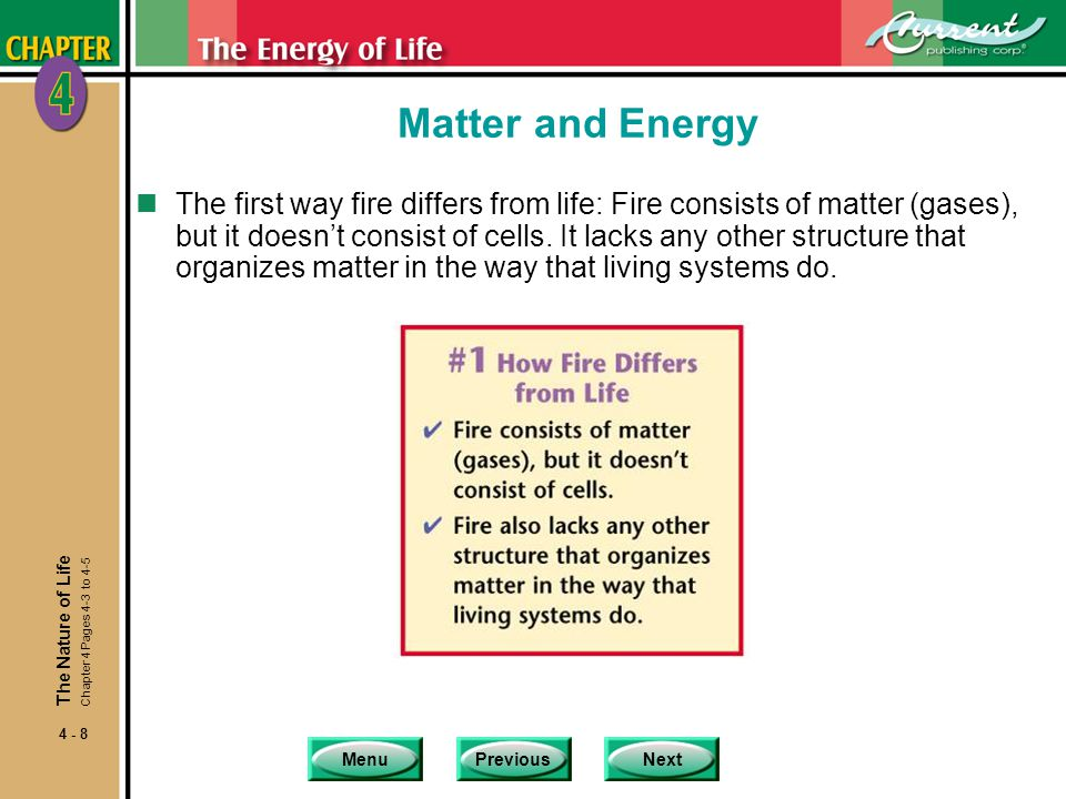 MenuPreviousNext 4 - 8 Matter and Energy nThe first way fire differs from life: Fire consists of matter (gases), but it doesn't consist of cells.