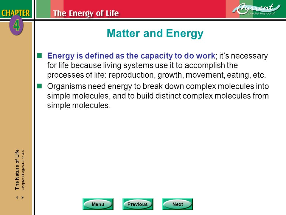 MenuPreviousNext 4 - 9 Matter and Energy nEnergy is defined as the capacity to do work; it's necessary for life because living systems use it to accomplish the processes of life: reproduction, growth, movement, eating, etc.