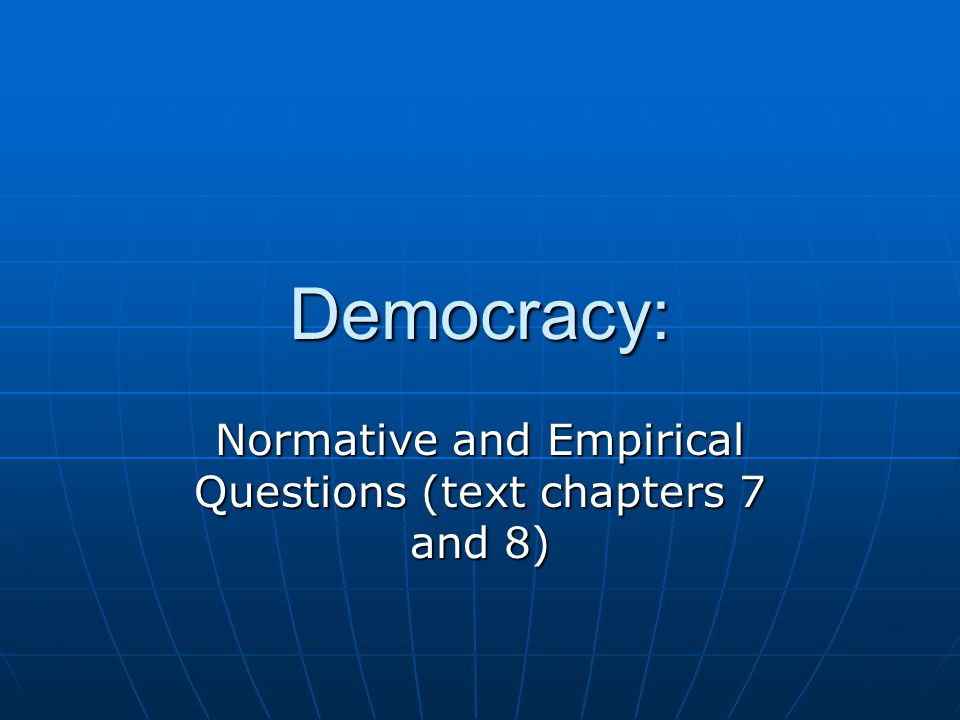Democracy: Normative and Empirical Questions (text chapters 7 and 8)