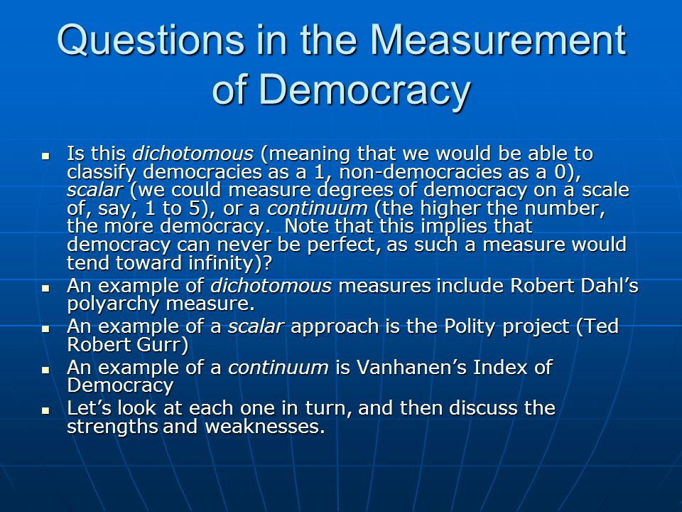 Questions in the Measurement of Democracy Is this dichotomous (meaning that we would be able to classify democracies as a 1, non-democracies as a 0),