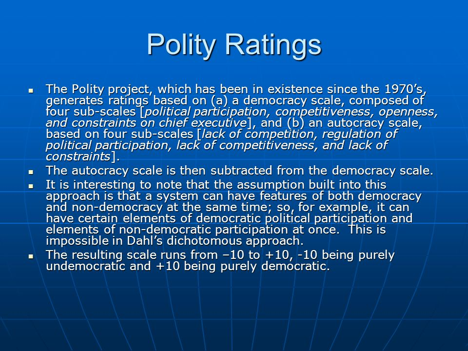 Polity Ratings The Polity project, which has been in existence since the 1970's, generates ratings based on (a) a democracy scale, composed of four su