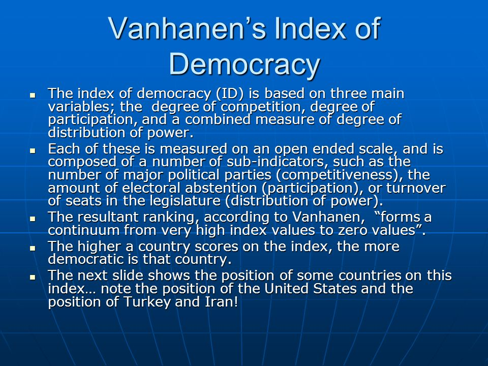 Vanhanen's Index of Democracy The index of democracy (ID) is based on three main variables; the degree of competition, degree of participation, and a