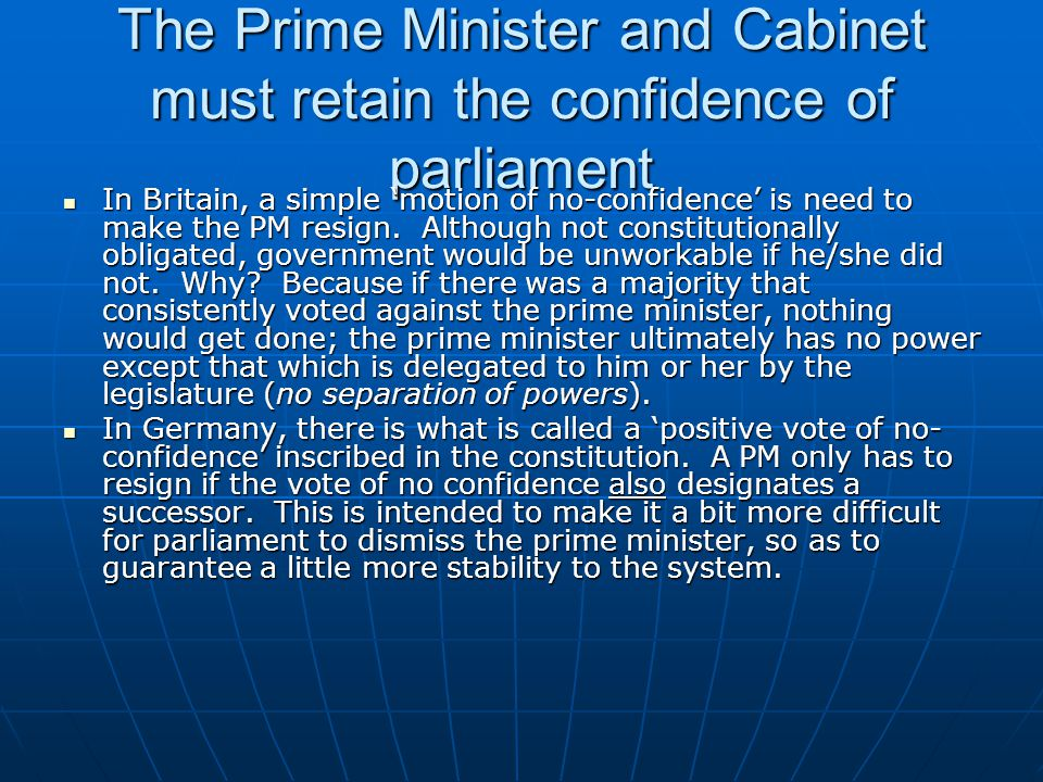 The Prime Minister and Cabinet must retain the confidence of parliament In Britain, a simple 'motion of no-confidence' is need to make the PM resign.