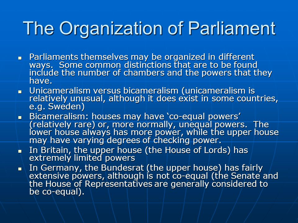 The Organization of Parliament Parliaments themselves may be organized in different ways. Some common distinctions that are to be found include the nu