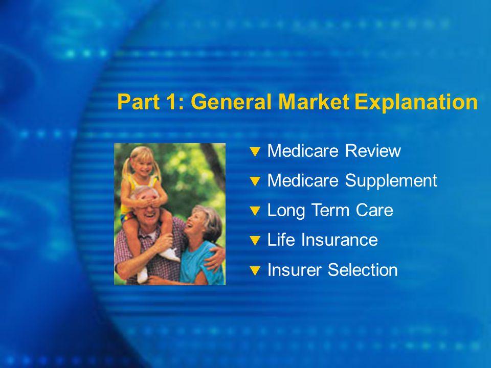 Part 1: General Market Explanation  Medicare Review  Medicare Supplement  Long Term Care  Life Insurance  Insurer Selection