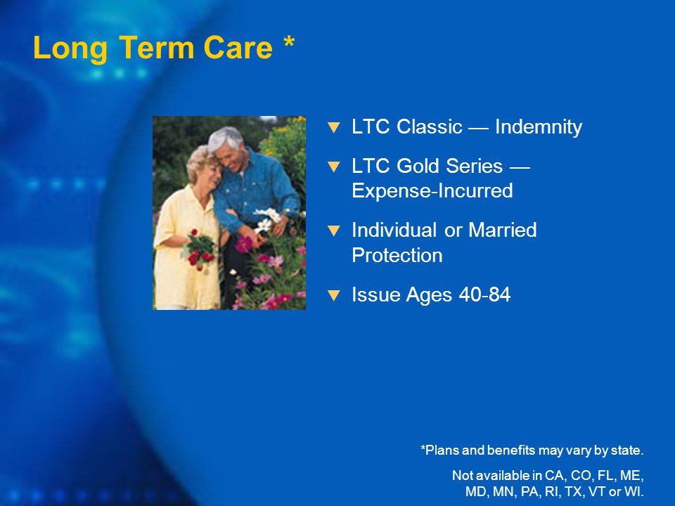  LTC Classic — Indemnity  LTC Gold Series — Expense-Incurred  Individual or Married Protection  Issue Ages 40-84 Long Term Care * *Plans and benefits may vary by state.