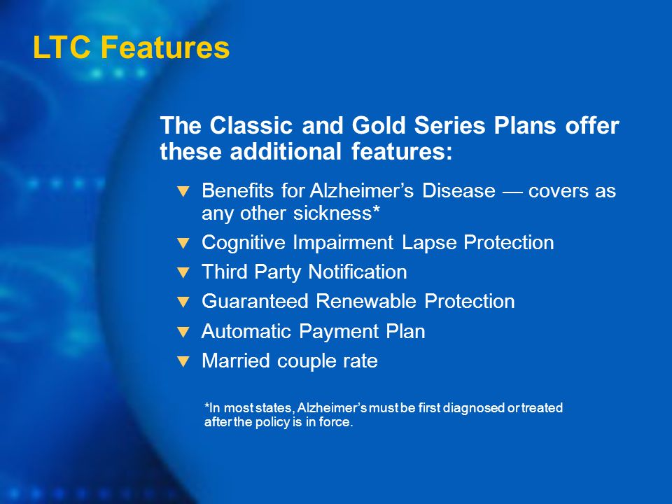 The Classic and Gold Series Plans offer these additional features: LTC Features  Benefits for Alzheimer's Disease — covers as any other sickness*  Cognitive Impairment Lapse Protection  Third Party Notification  Guaranteed Renewable Protection  Automatic Payment Plan  Married couple rate *In most states, Alzheimer's must be first diagnosed or treated after the policy is in force.