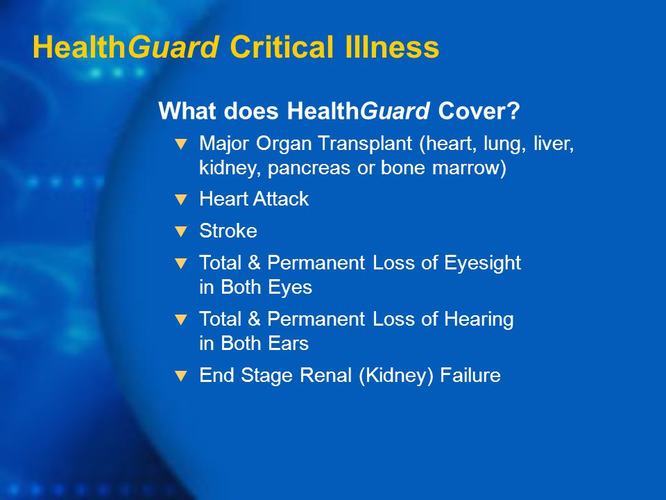 HealthGuard Critical Illness  Major Organ Transplant (heart, lung, liver, kidney, pancreas or bone marrow)  Heart Attack  Stroke  Total & Permanent Loss of Eyesight in Both Eyes  Total & Permanent Loss of Hearing in Both Ears  End Stage Renal (Kidney) Failure What does HealthGuard Cover?
