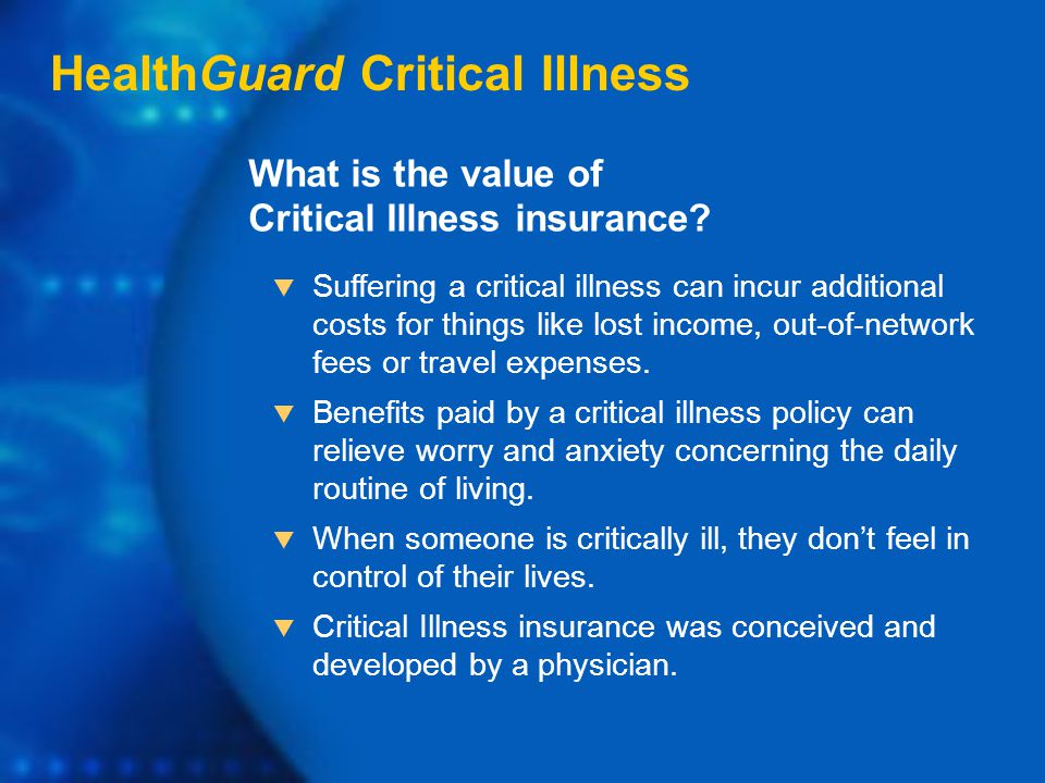 HealthGuard Critical Illness  Suffering a critical illness can incur additional costs for things like lost income, out-of-network fees or travel expenses.