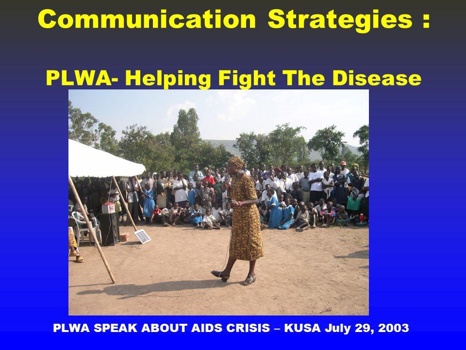 Communication Strategies : PLWA- Helping Fight The Disease PLWA SPEAK ABOUT AIDS CRISIS – KUSA July 29, 2003