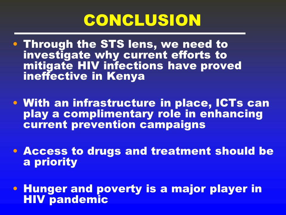 CONCLUSION Through the STS lens, we need to investigate why current efforts to mitigate HIV infections have proved ineffective in Kenya With an infrastructure in place, ICTs can play a complimentary role in enhancing current prevention campaigns Access to drugs and treatment should be a priority Hunger and poverty is a major player in HIV pandemic
