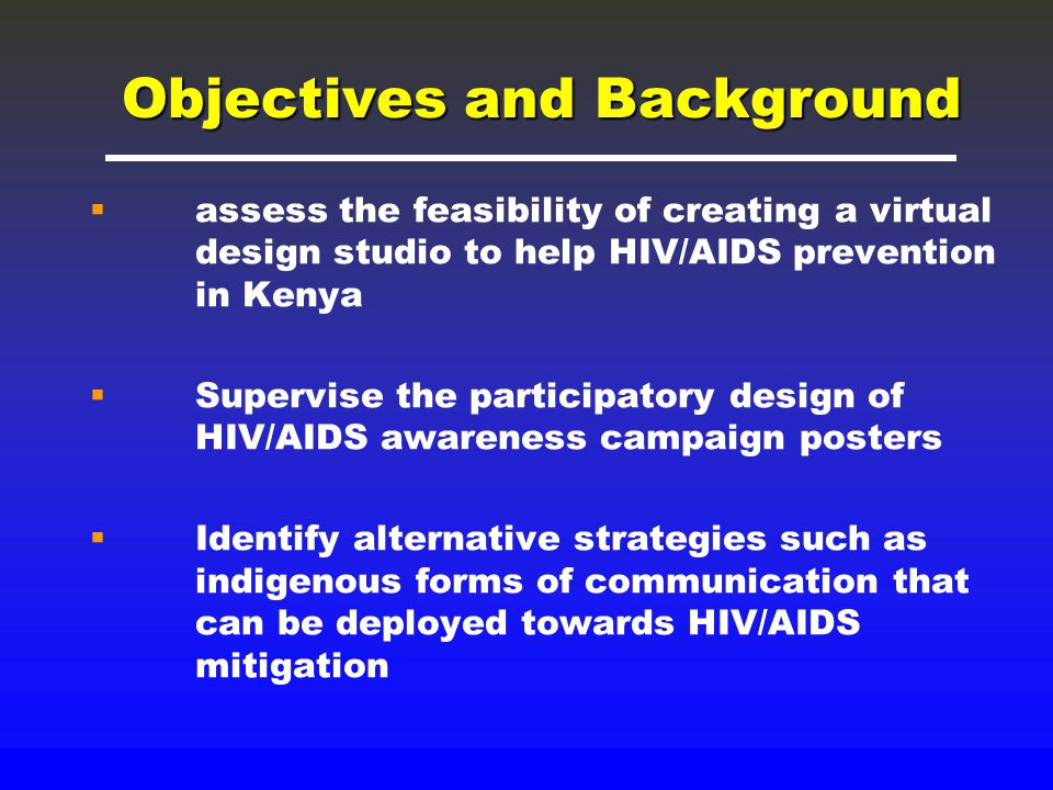 Objectives and Background  assess the feasibility of creating a virtual design studio to help HIV/AIDS prevention in Kenya  Supervise the participatory design of HIV/AIDS awareness campaign posters  Identify alternative strategies such as indigenous forms of communication that can be deployed towards HIV/AIDS mitigation