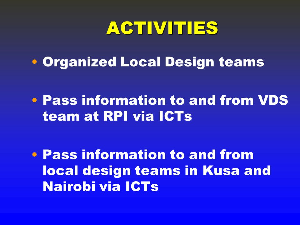 ACTIVITIES Organized Local Design teams Pass information to and from VDS team at RPI via ICTs Pass information to and from local design teams in Kusa and Nairobi via ICTs