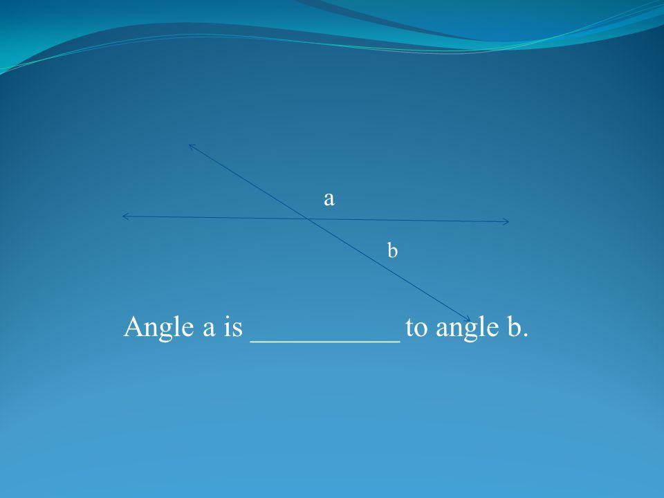 a b Angle a is __________ to angle b.