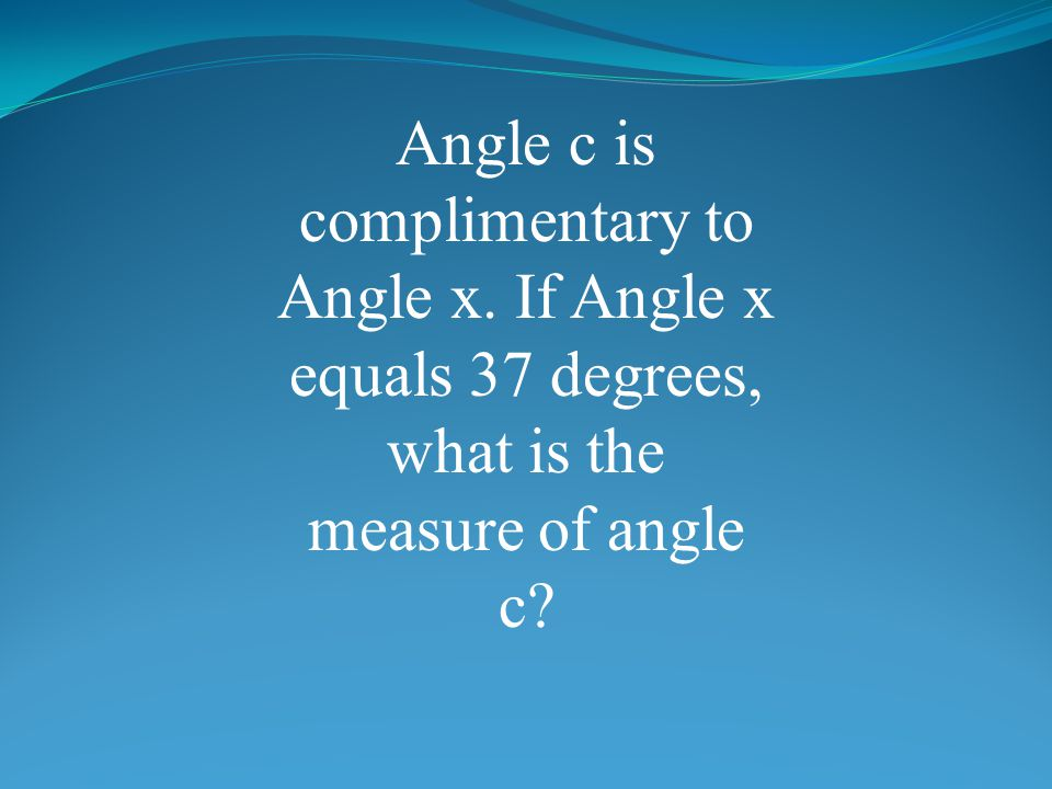 Angle c is complimentary to Angle x. If Angle x equals 37 degrees, what is the measure of angle c?