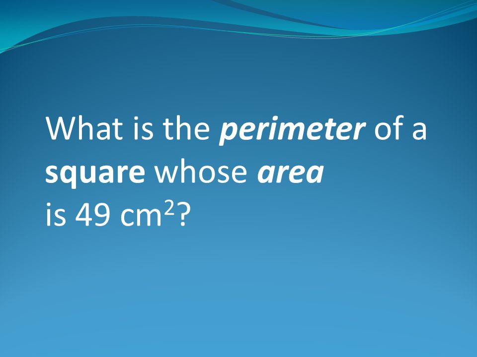 What is the perimeter of a square whose area is 49 cm 2 ?
