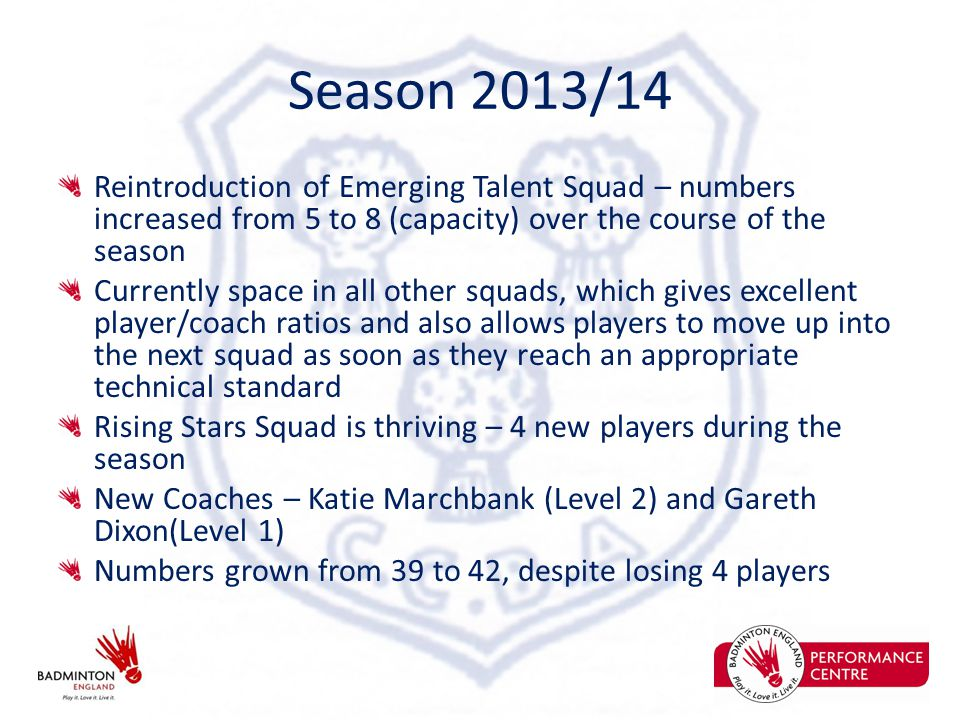 Season 2013/14 Reintroduction of Emerging Talent Squad – numbers increased from 5 to 8 (capacity) over the course of the season Currently space in all other squads, which gives excellent player/coach ratios and also allows players to move up into the next squad as soon as they reach an appropriate technical standard Rising Stars Squad is thriving – 4 new players during the season New Coaches – Katie Marchbank (Level 2) and Gareth Dixon(Level 1) Numbers grown from 39 to 42, despite losing 4 players