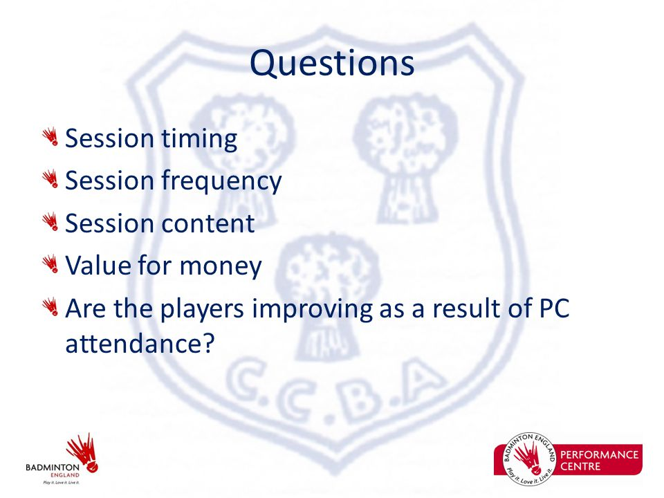 Questions Session timing Session frequency Session content Value for money Are the players improving as a result of PC attendance
