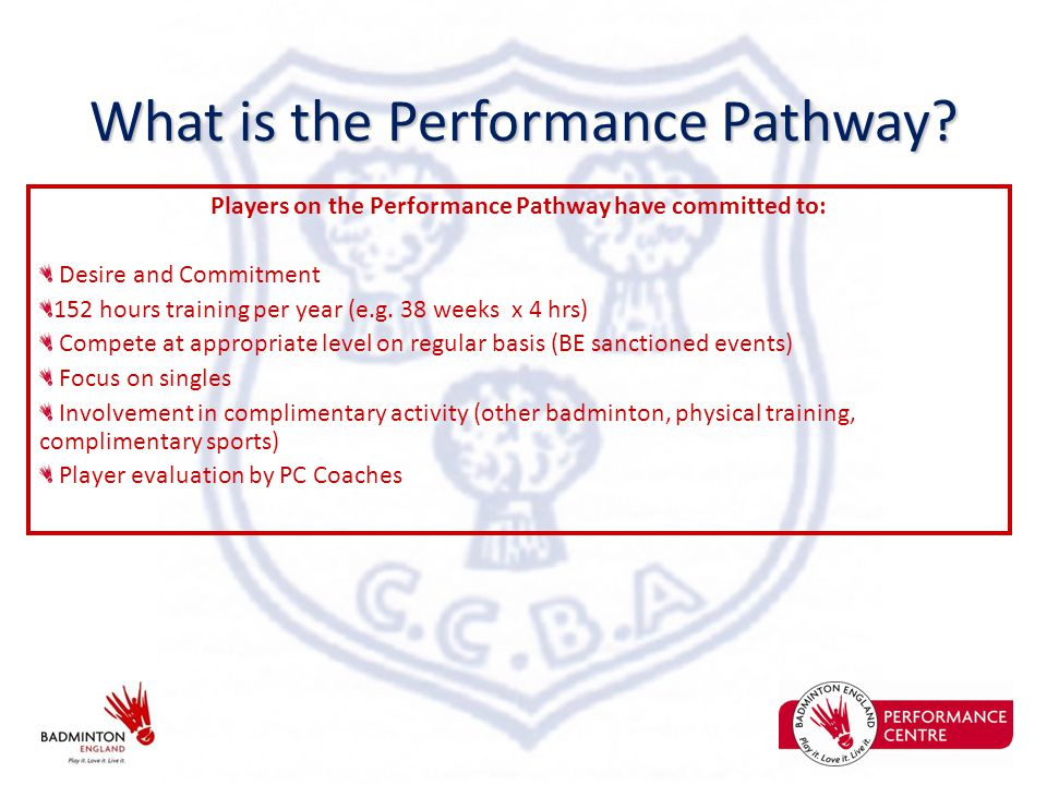 What is the Performance Pathway? Players on the Performance Pathway have committed to: Desire and Commitment 152 hours training per year (e.g. 38 week