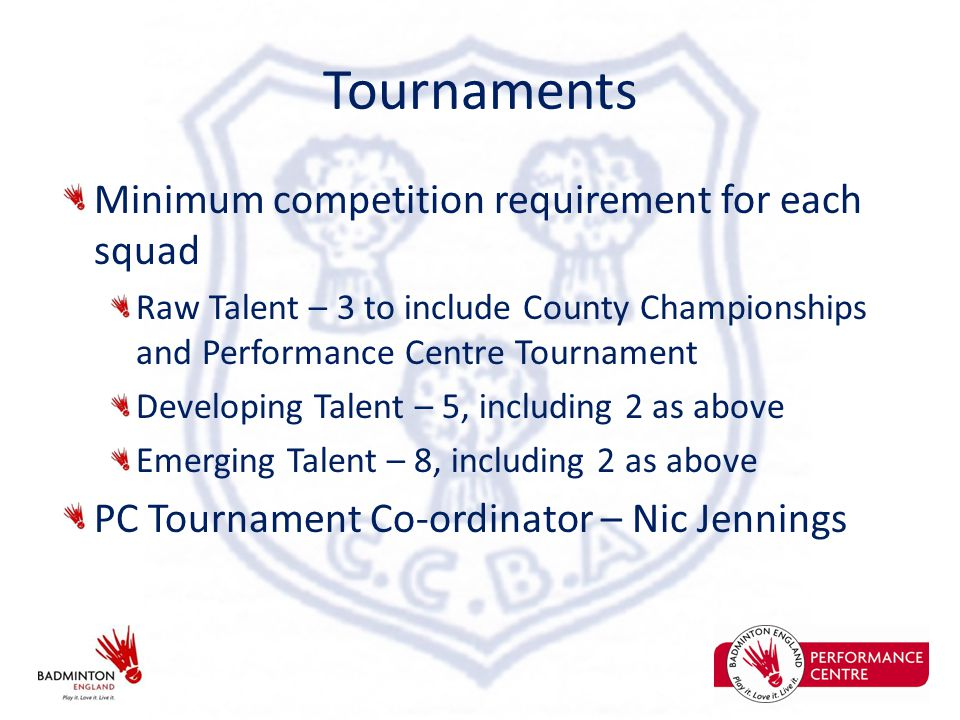 Tournaments Minimum competition requirement for each squad Raw Talent – 3 to include County Championships and Performance Centre Tournament Developing Talent – 5, including 2 as above Emerging Talent – 8, including 2 as above PC Tournament Co-ordinator – Nic Jennings
